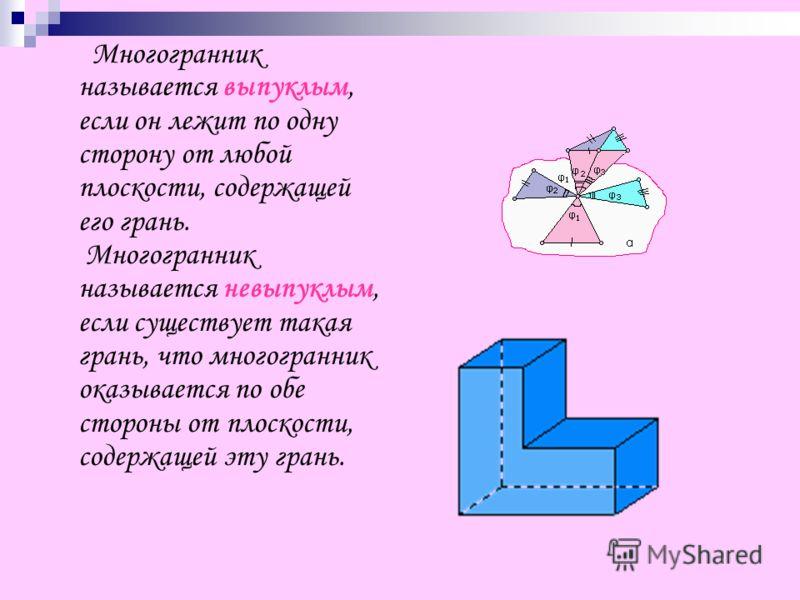 Многогранник называется выпуклым, если он лежит по одну сторону от любой плоскости, содержащей его грань. Многогранник называется невыпуклым, если существует такая грань, что многогранник оказывается по обе стороны от плоскости, содержащей эту грань.