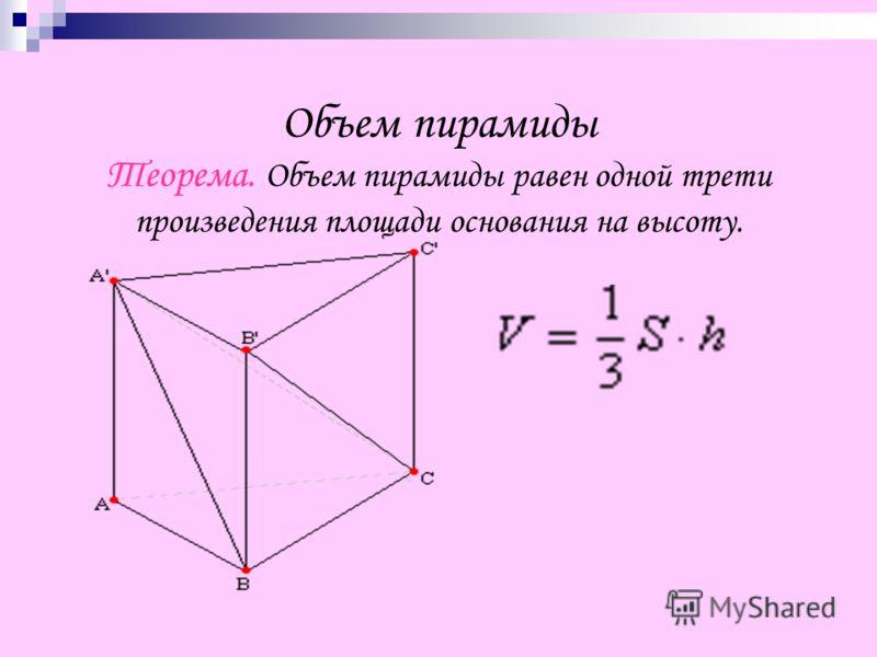 Объем пирамиды Теорема. Объем пирамиды равен одной трети произведения площади основания на высоту.