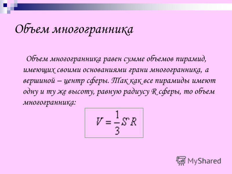 Объем многогранника Объем многогранника равен сумме объемов пирамид, имеющих своими основаниями грани многогранника, а вершиной – центр сферы. Так как все пирамиды имеют одну и ту же высоту, равную радиусу R сферы, то объем многогранника: