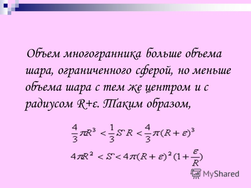 Объем многогранника больше объема шара, ограниченного сферой, но меньше объема шара с тем же центром и с радиусом R+ε. Таким образом,