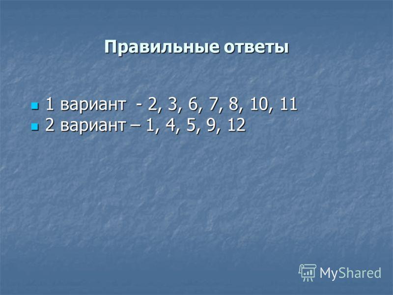Правильные ответы 1 вариант - 2, 3, 6, 7, 8, 10, 11 1 вариант - 2, 3, 6, 7, 8, 10, 11 2 вариант – 1, 4, 5, 9, 12 2 вариант – 1, 4, 5, 9, 12