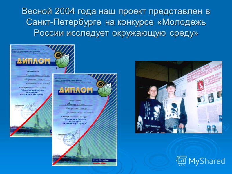Весной 2004 года наш проект представлен в Санкт-Петербурге на конкурсе «Молодежь России исследует окружающую среду»