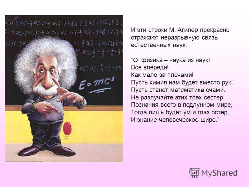 И эти строки М. Агилер прекрасно отражают неразрывную связь естественных наук: О, физика – наука из наук! Все впереди! Как мало за плечами! Пусть химия нам будет вместо рук; Пусть станет математика очами. Не разлучайте этих трех сестер Познания всего