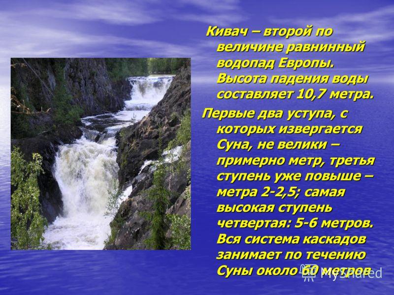 Кивач – второй по величине равнинный водопад Европы. Высота падения воды составляет 10,7 метра. Кивач – второй по величине равнинный водопад Европы. Высота падения воды составляет 10,7 метра. Первые два уступа, с которых извергается Суна, не велики –