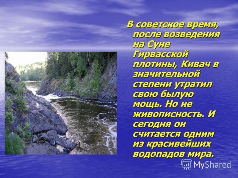 В советское время, после возведения на Суне Гирвасской плотины, Кивач в значительной степени утратил свою былую мощь. Но не живописность. И сегодня он считается одним из красивейших водопадов мира. В советское время, после возведения на Суне Гирвасск