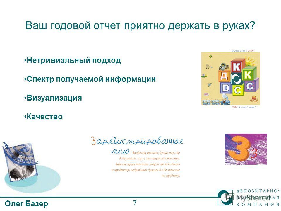 Олег Базер 7 Ваш годовой отчет приятно держать в руках? Нетривиальный подход Спектр получаемой информации Визуализация Качество