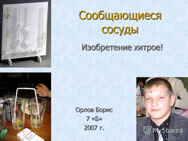 Сообщающиеся сосуды Изобретение хитрое! Орлов Борис 7 «Б» 2007 г.