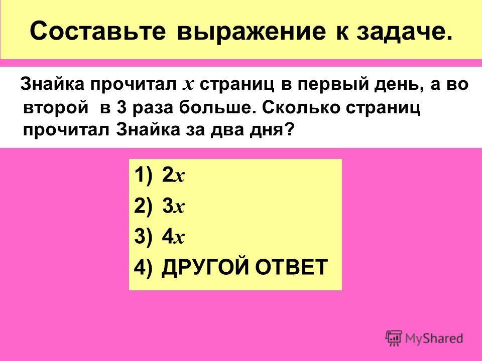 Составьте выражение к задаче. Знайка прочитал х страниц в первый день, а во второй в 3 раза больше. Сколько страниц прочитал Знайка за два дня? 1)2 х 2)3 х 3)4 х 4)ДРУГОЙ ОТВЕТ