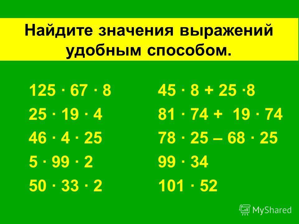 Найдите значения выражений удобным способом. 125 · 67 · 8 45 · 8 + 25 ·8 25 · 19 · 4 81 · 74 + 19 · 74 46 · 4 · 25 78 · 25 – 68 · 25 5 · 99 · 2 99 · 34 50 · 33 · 2 101 · 52