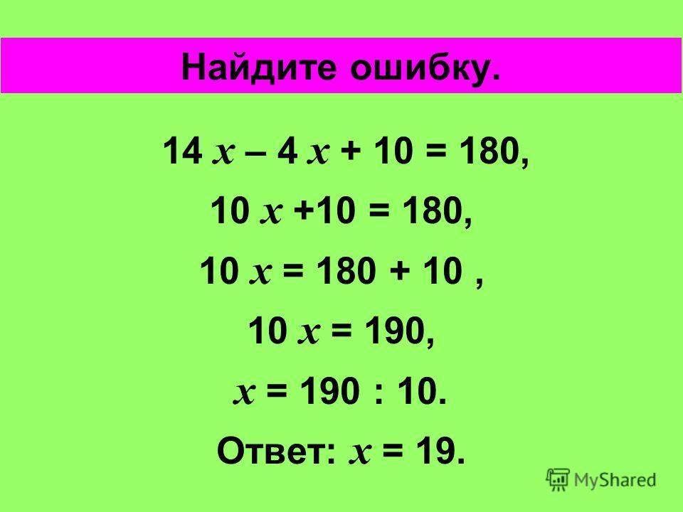 14 х – 4 х + 10 = 180, 10 х +10 = 180, 10 х = 180 + 10, 10 х = 190, х = 190 : 10. Ответ: х = 19. Найдите ошибку.