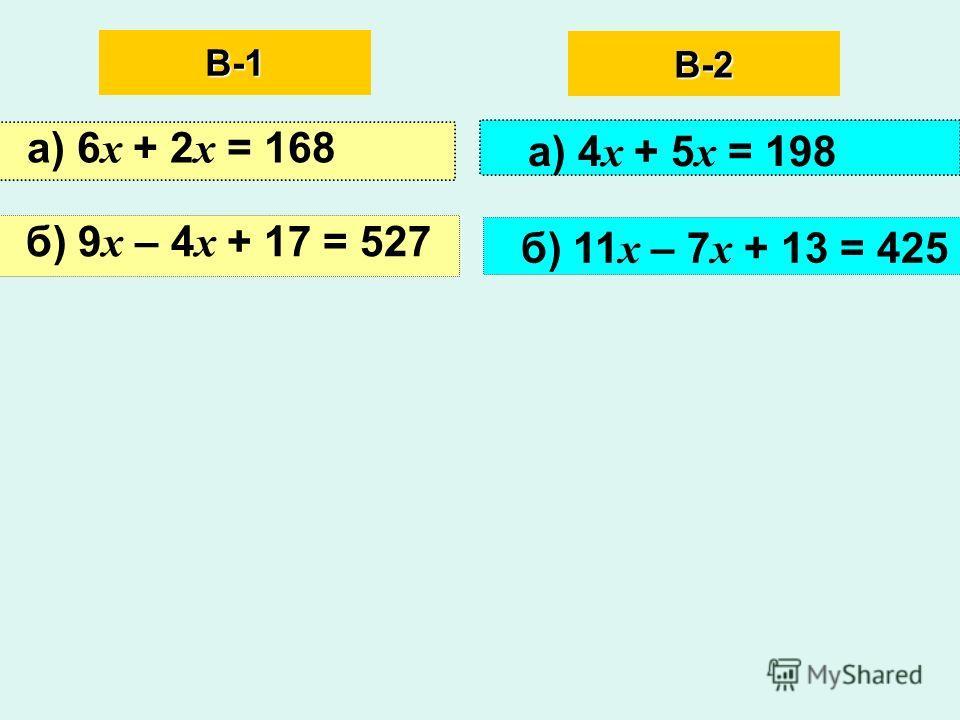 В-1 а) 6 х + 2 х = 168 б) 9 х – 4 х + 17 = 527 В-2 а) 4 х + 5 х = 198 б) 11 х – 7 х + 13 = 425