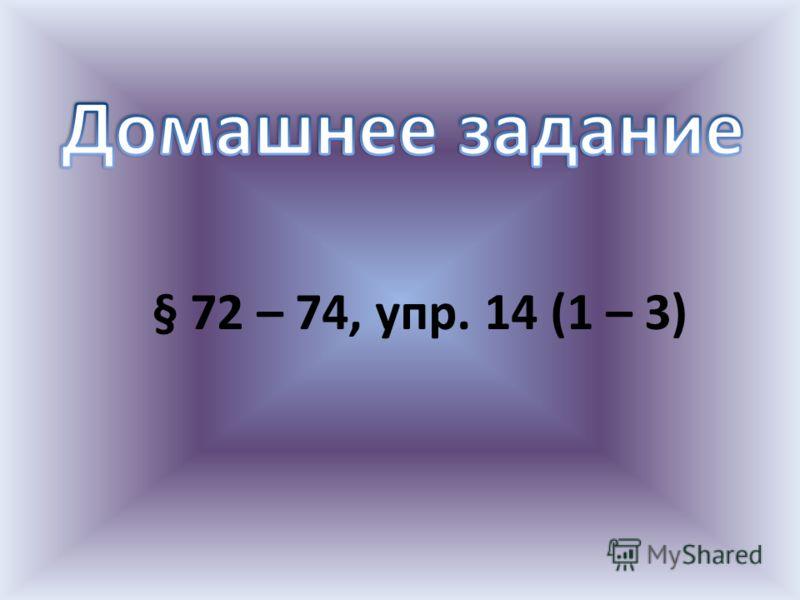 § 72 – 74, упр. 14 (1 – 3)