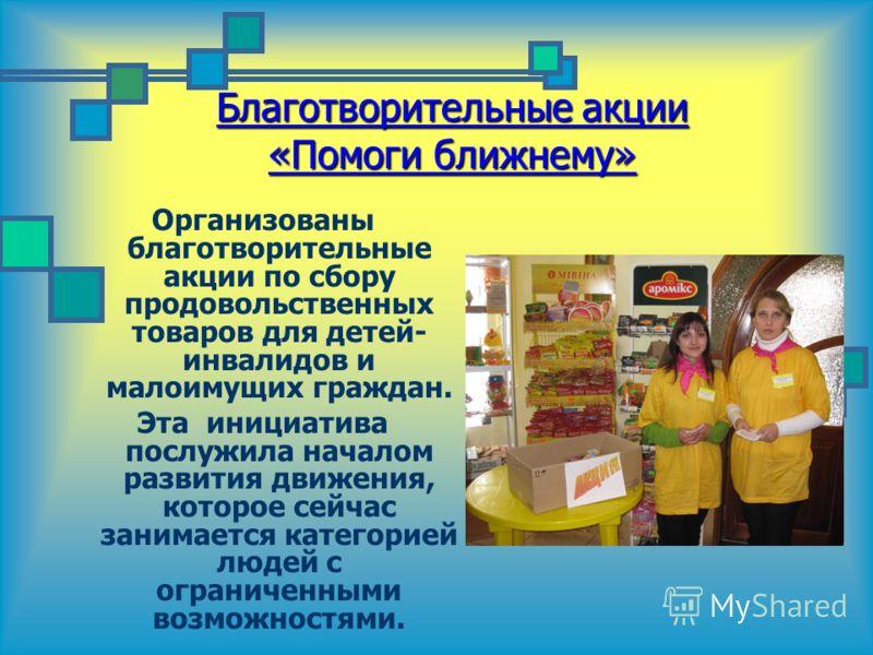 Благотворительные акции «Помоги ближнему» Организованы благотворительные акции по сбору продовольственных товаров для детей- инвалидов и малоимущих граждан. Эта инициатива послужила началом развития движения, которое сейчас занимается категорией люде