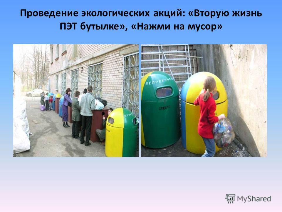 Проведение экологических акций: «Вторую жизнь ПЭТ бутылке», «Нажми на мусор»