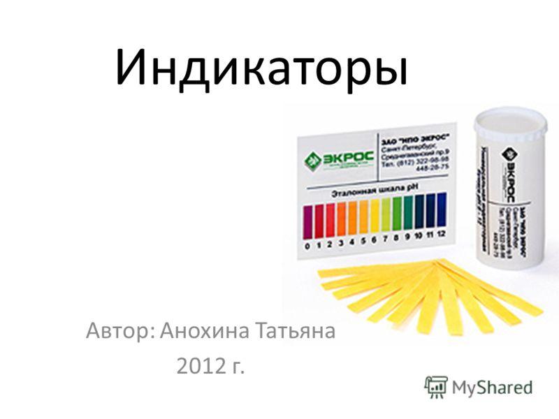Индикаторы Автор: Анохина Татьяна 2012 г.