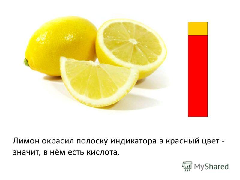 Лимон окрасил полоску индикатора в красный цвет - значит, в нём есть кислота.