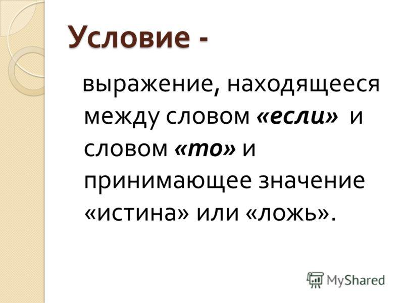 Условие - выражение, находящееся между словом « если » и словом « то » и принимающее значение « истина » или « ложь ».