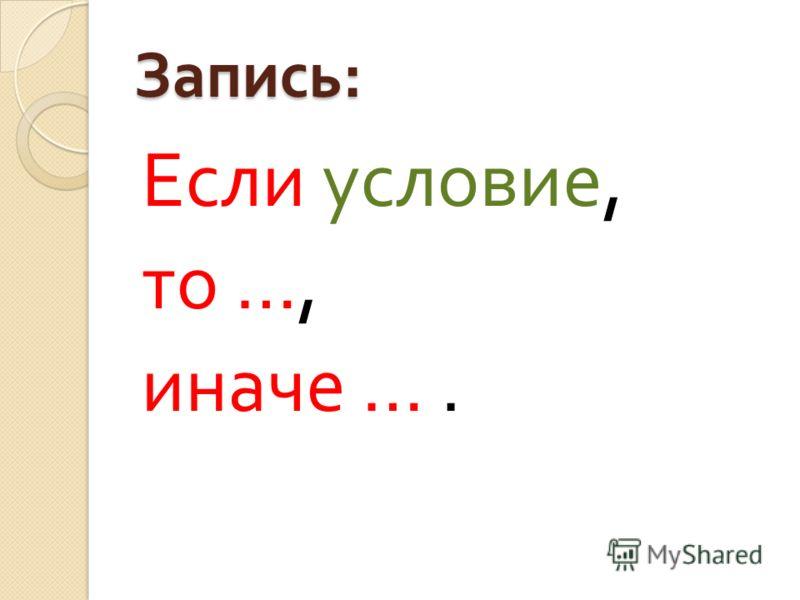 Запись : Если условие, то …, иначе ….