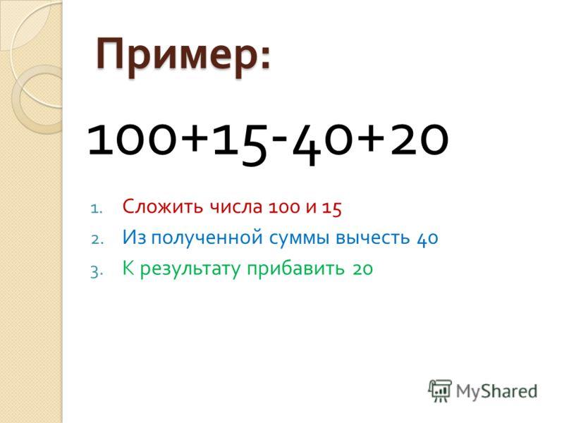 Пример : 100+15-40+20 1. Сложить числа 100 и 15 2. Из полученной суммы вычесть 40 3. К результату прибавить 20