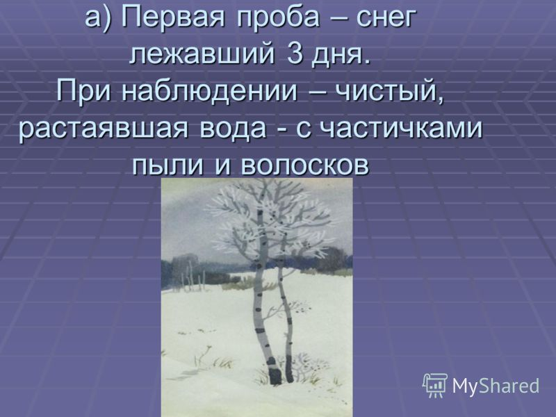 а) Первая проба – снег лежавший 3 дня. При наблюдении – чистый, растаявшая вода - с частичками пыли и волосков