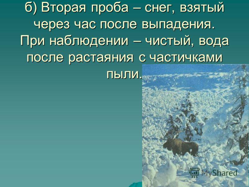 б) Вторая проба – снег, взятый через час после выпадения. При наблюдении – чистый, вода после растаяния с частичками пыли.