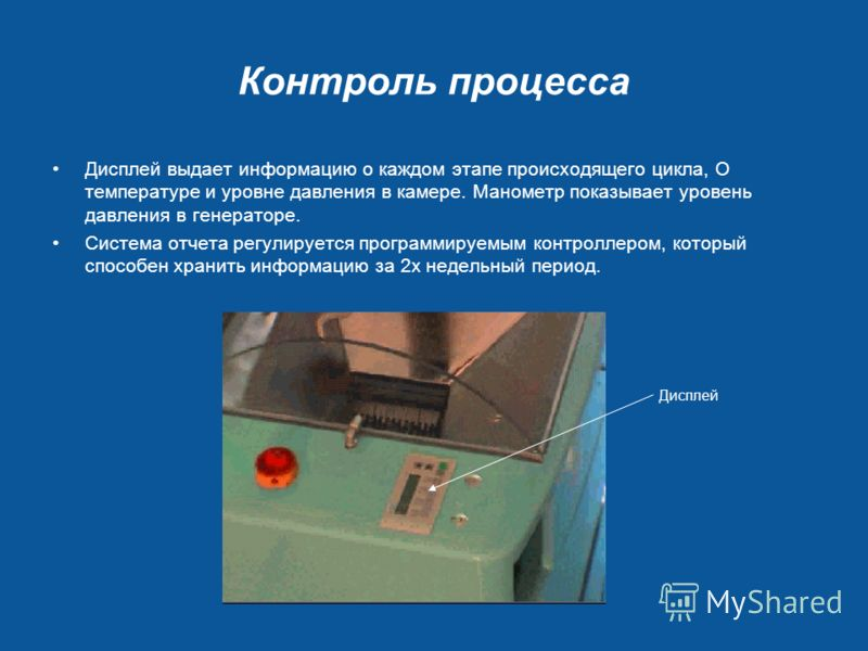 Контроль процесса Дисплей выдает информацию о каждом этапе происходящего цикла, О температуре и уровне давления в камере. Манометр показывает уровень давления в генераторе. Система отчета регулируется программируемым контроллером, который способен хр
