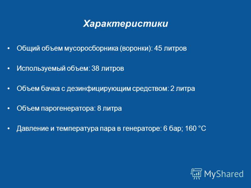 Характеристики Общий объем мусоросборника (воронки): 45 литров Используемый объем: 38 литров Объем бачка с дезинфицирующим средством: 2 литра Объем парогенератора: 8 литра Давление и температура пара в генераторе: 6 бар; 160 °C