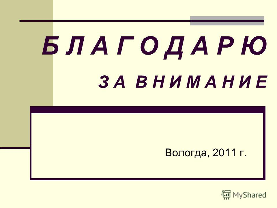 Б Л А Г О Д А Р Ю З А В Н И М А Н И Е Вологда, 2011 г.