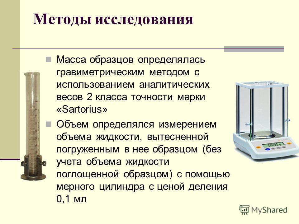 Методы исследования Масса образцов определялась гравиметрическим методом с использованием аналитических весов 2 класса точности марки «Sartorius» Объем определялся измерением объема жидкости, вытесненной погруженным в нее образцом (без учета объема ж