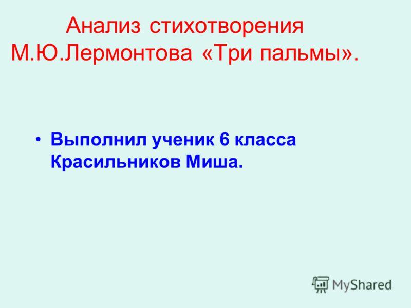 Анализ стихотворения М.Ю.Лермонтова «Три пальмы». Выполнил ученик 6 класса Красильников Миша.