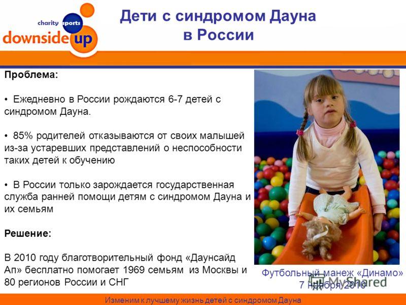 charity sports Дети с синдромом Дауна в России Футбольный манеж «Динамо» 7 ноября 2010 Изменим к лучшему жизнь детей с синдромом Дауна Проблема: Ежедневно в России рождаются 6-7 детей с синдромом Дауна. 85% родителей отказываются от своих малышей из-