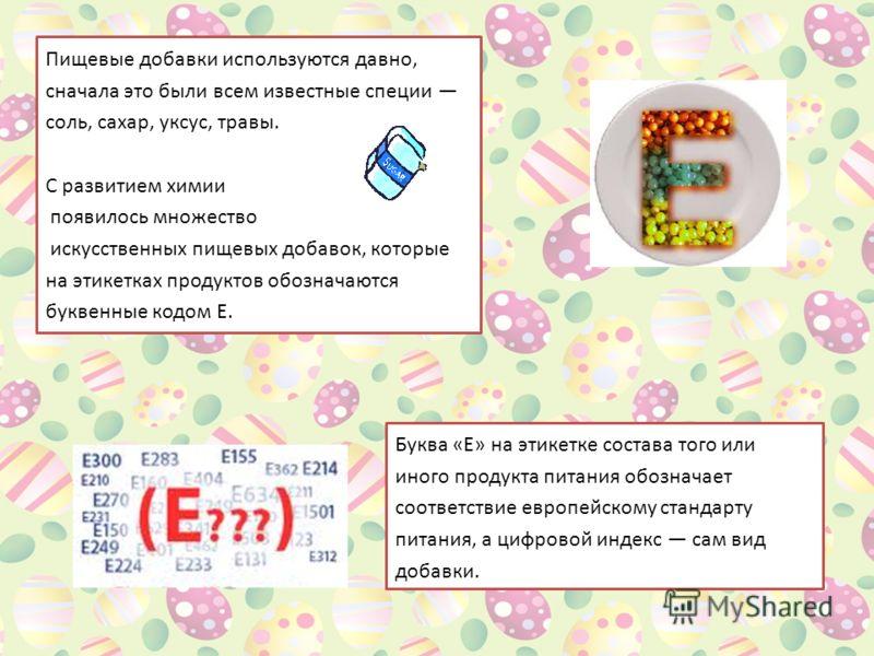 Пищевые добавки используются давно, сначала это были всем известные специи соль, сахар, уксус, травы. С развитием химии появилось множество искусственных пищевых добавок, которые на этикетках продуктов обозначаются буквенные кодом Е. Буква «Е» на эти