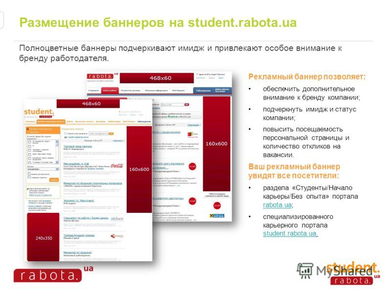 Размещение баннеров на student.rabota.ua Полноцветные баннеры подчеркивают имидж и привлекают особое внимание к бренду работодателя. Рекламный баннер позволяет: обеспечить дополнительное внимание к бренду компании; подчеркнуть имидж и статус компании