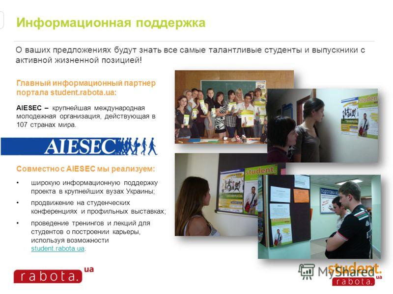 Информационная поддержка Главный информационный партнер портала student.rabota.ua: AIESEC – крупнейшая международная молодежная организация, действующая в 107 странах мира. Совместно с AIESEC мы реализуем: широкую информационную поддержку проекта в к