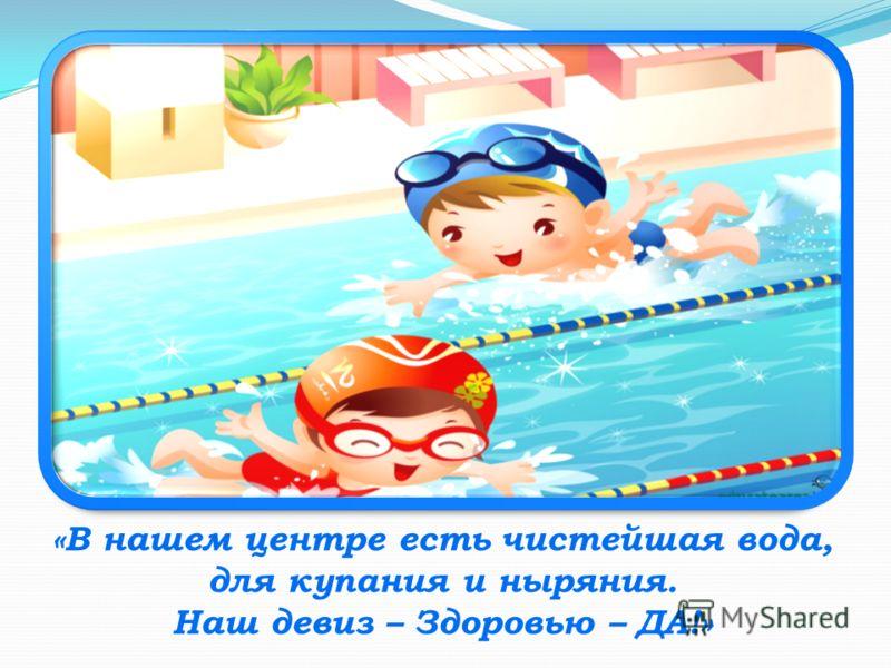 «В нашем центре есть чистейшая вода, для купания и ныряния. Наш девиз – Здоровью – ДА!»