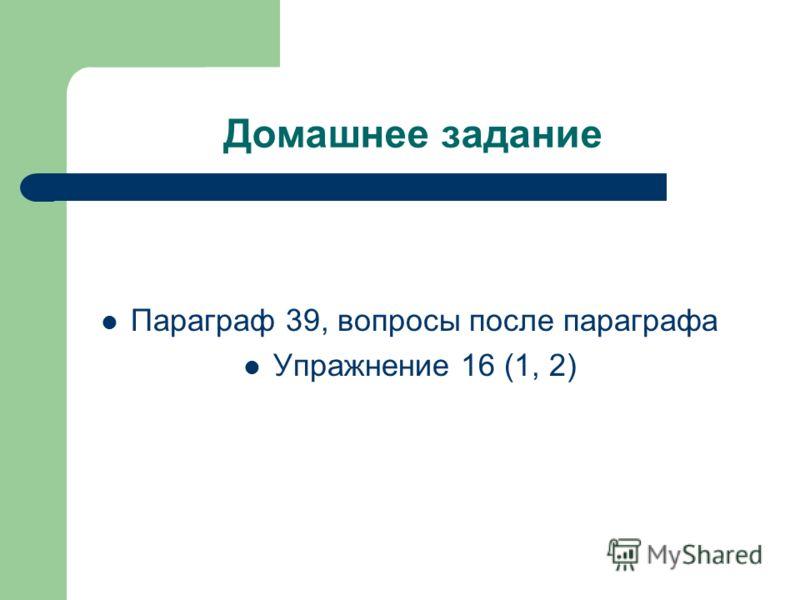 Домашнее задание Параграф 39, вопросы после параграфа Упражнение 16 (1, 2)