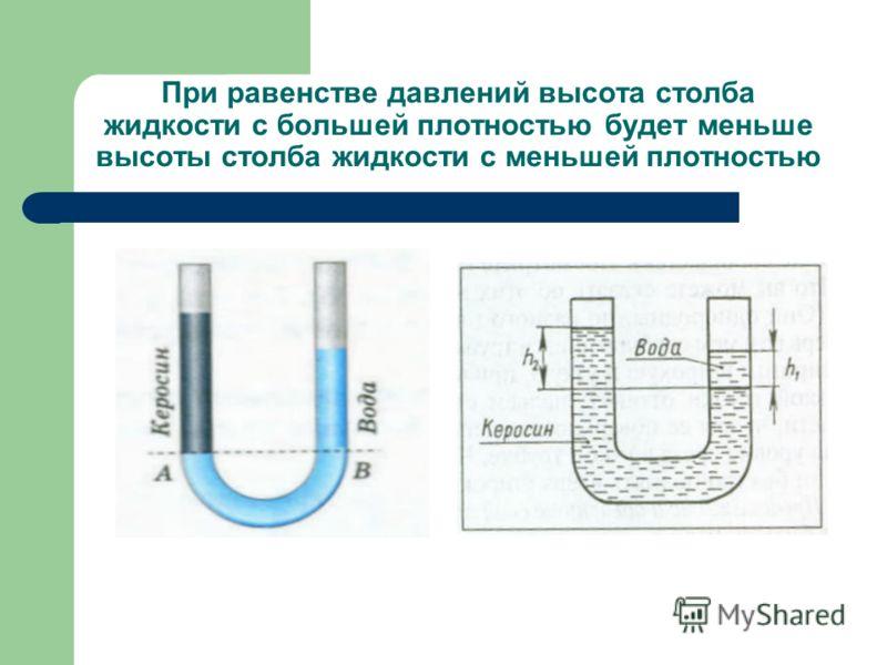 При равенстве давлений высота столба жидкости с большей плотностью будет меньше высоты столба жидкости с меньшей плотностью