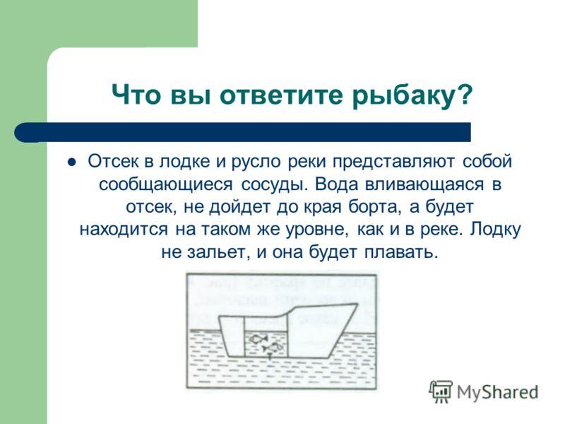 Что вы ответите рыбаку? Отсек в лодке и русло реки представляют собой сообщающиеся сосуды. Вода вливающаяся в отсек, не дойдет до края борта, а будет находится на таком же уровне, как и в реке. Лодку не зальет, и она будет плавать.