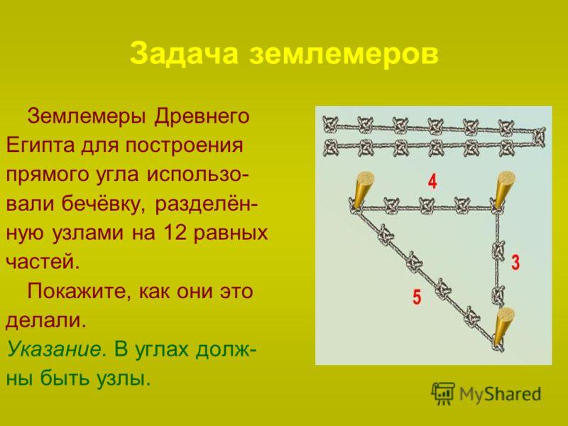 Задача землемеров Землемеры Древнего Египта для построения прямого угла использо- вали бечёвку, разделён- ную узлами на 12 равных частей. Покажите, как они это делали. Указание. В углах долж- ны быть узлы.