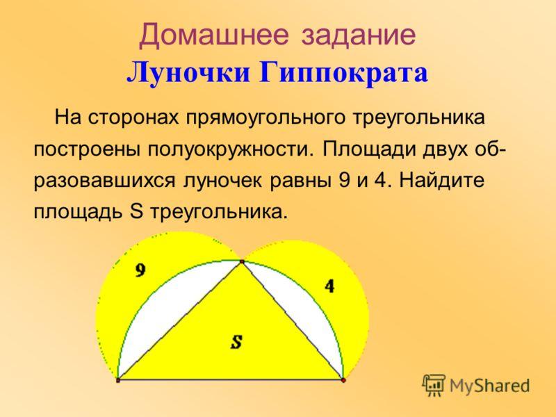 Домашнее задание Луночки Гиппократа На сторонах прямоугольного треугольника построены полуокружности. Площади двух об- разовавшихся луночек равны 9 и 4. Найдите площадь S треугольника.