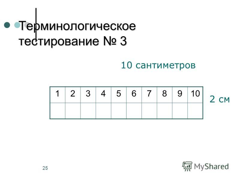 25 Терминологическое тестирование 3 12345678910 10 сантиметров 2 см