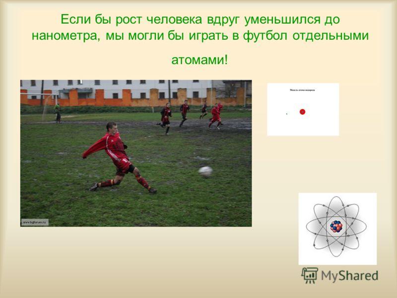 Если бы рост человека вдруг уменьшился до нанометра, мы могли бы играть в футбол отдельными атомами!