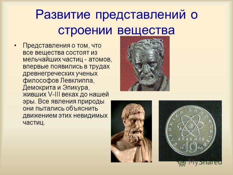 Развитие представлений о строении вещества Представления о том, что все вещества состоят из мельчайших частиц - атомов, впервые появились в трудах древнегреческих ученых философов Левклиппа, Демокрита и Эпикура, живших V-III веках до нашей эры. Все я