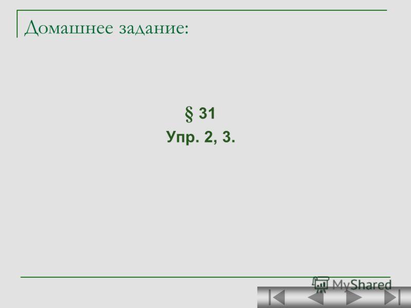 Домашнее задание: § 31 Упр. 2, 3.