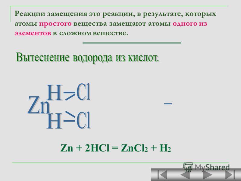 Zn + 2HCl = ZnCl 2 + H 2 Реакции замещения это реакции, в результате, которых атомы простого вещества замещают атомы одного из элементов в сложном веществе.