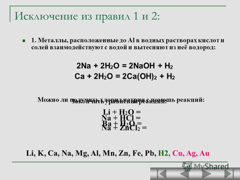 Исключение из правил 1 и 2: 1. Металлы, расположенные до Al в водных растворах кислот и солей взаимодействуют с водой и вытесняют из неё водород: 2Na + 2H 2 O = 2NaOH + H 2 Ca + 2H 2 O = 2Ca(OH) 2 + H 2 Закончить уравнения реакций: Li + H 2 O = Ba +
