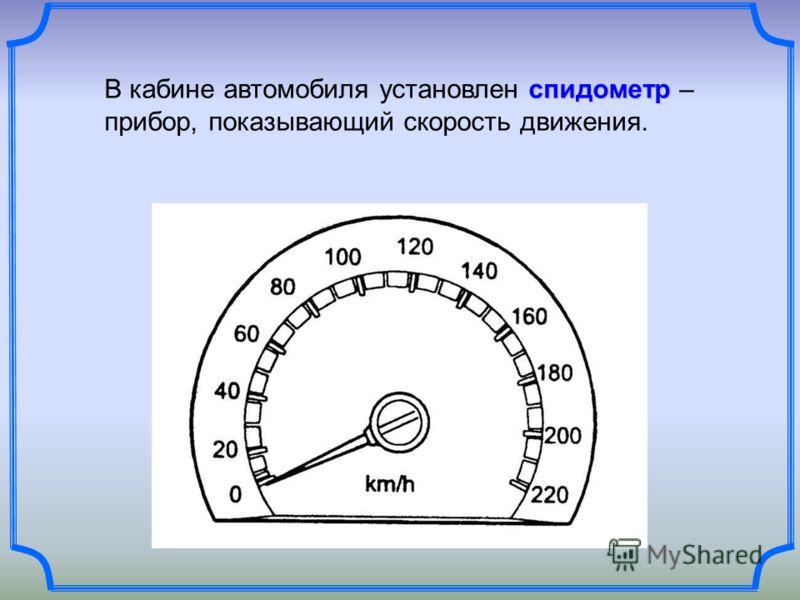 спидометр В кабине автомобиля установлен спидометр – прибор, показывающий скорость движения.