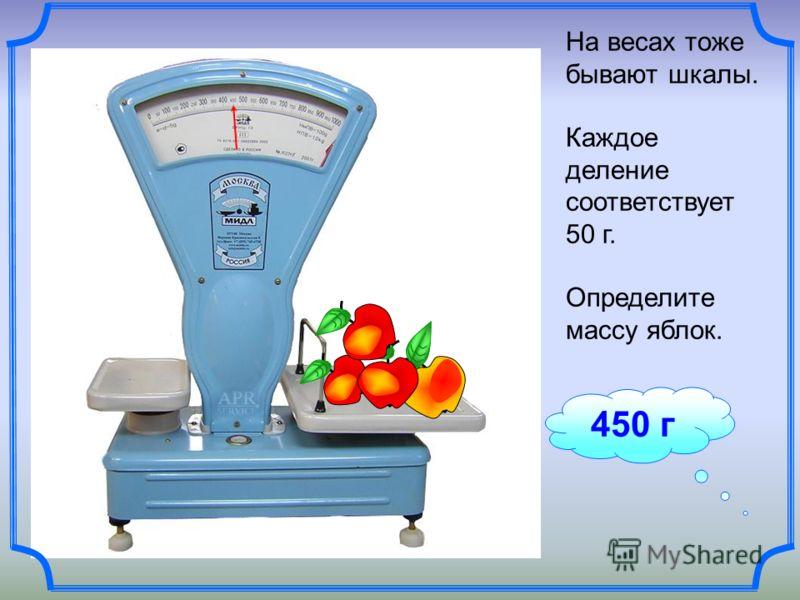 450 г На весах тоже бывают шкалы. Каждое деление соответствует 50 г. Определите массу яблок.