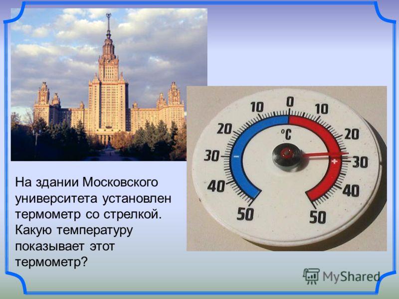 На здании Московского университета установлен термометр со стрелкой. Какую температуру показывает этот термометр?