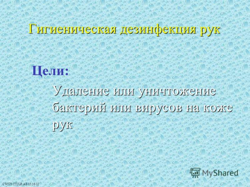 CW523/TTI/LR/AS/05/16/02 Гигиеническая дезинфекция рук Цели: Удаление или уничтожение бактерий или вирусов на коже рук 7